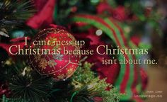 """""""Somewhere beneath the self-imposed stress of the season—in rare moments of clarity—I know this truth: I can't mess up Christmas because Christmas isn't about me."""""""