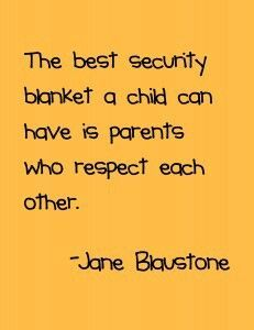 The best security blanket a child can have is parents who respect each other......