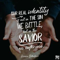 """Our real identity is not in the sin we battle, but in the Savior we embrace."" –Rosaria Butterfield"