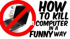 How to kill or destroy your computer in a funny way!
