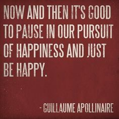 Now and then it's good to pause in our pursuit of happiness and just be happy. - Guillaume Apollinaire