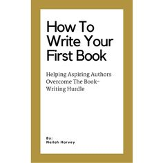 How To Write Your First Book: Helping Aspiring Authors Overcome The Book-Writing Hurdle