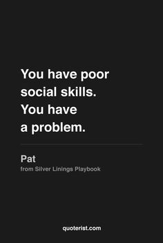 """""""You have poor social skills. You have a problem."""" - Pat from #SilverLiningsPlaybook. #moviequotes #movies"""