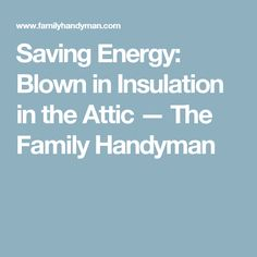 Saving Energy: Blown in Insulation in the Attic — The Family Handyman