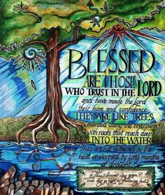 """""""Blessed is the man who trusts in the Lord, And whose hope is the Lord. For he shall be like a tree planted by the waters, Which spreads out its roots by the river, And will not fear when heat comes; But its leaf will be green, And will not be anxious in the year of drought, Nor will cease from yielding fruit."""" [Jeremiah 17:7-8]"""