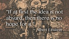 If at first the idea is not absurd, then there is no hope for it.