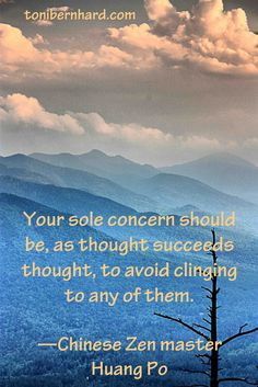 """Your sole concern should be, as thought succeeds thought, to avoid clinging to any of them."" —Huang Po"