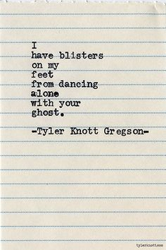 I have blisters on my feet from dancing alone with your ghost -Tyler Knott Gregson.