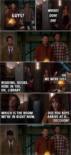 Quote from Supernatural 13x21 │ Dean Winchester: Guys? Rowena: Whoo! Ooh! Oh! Uh... We were just... Gabriel: Reading. Books. Here in the, uh, library. Which is the room we're in right now. Rowena: Did you boys arrive at a... decision? │ #Supernatural #spn #Quotes