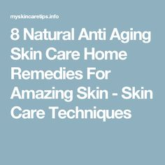 8 Natural Anti Aging Skin Care Home Remedies For Amazing Skin - Skin Care Techniques
