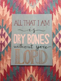 All that I am is dry bones without you Lord.  Rend collective experiment.
