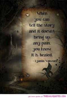"""""""When you can tell the story and it doesn't bring up any pain, you know it is healed.""""   Lyanla Vanzant"""