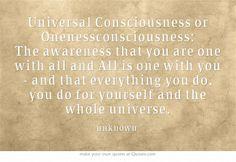 Universeel bewustzijn of eenheidsbewustzijn:  Het bewustzijn dat je één bent met alles en alles één is met jou - en dat alles wat je doet, je doet voor jezelf en het gehele universum.