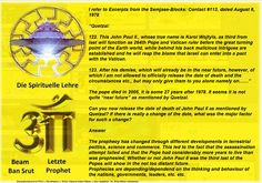 The prophecy has changed through different developments in terrestrial politics, science and commerce. This led to the fact that the assassination attempt failed and that the Pope had considerably more years to live than was prophesied. Whether or not John Paul II was the third last of the Popes will show in the not too distant future. Prophecies are depending/dependend on the thinking and behaviour of the nations, governments, leaders, etc. etc.