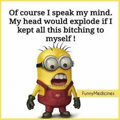 Of course I speak my mind. My head would explode if I kept all this bitching to myself! Funny Minion Memes, Minions Quotes, Funny Jokes, Hilarious, Minions Love, Twisted Humor, Work Humor, Just For Laughs, Cute Quotes