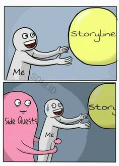 Accurate!! I get so caught up in side quests sometimes that I want to go back to the main story, but then I end up doing another side quest..!