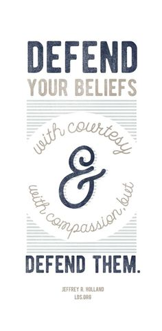 """""""Defend your beliefs with courtesy and with compassion, but defend them.""""—Jeffrey R. Holland"""