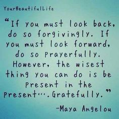 If you must look back, do so forgivingly. If you mus look forward, do so prayerfully. However, the wisest thing you can do is be present in the present... gratefully ~ Maya Angelou
