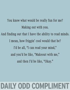 """You know what would be really fun for me?  Making out with you, and finding out that I have the ability to read minds.  I mean, how friggin' cool would that be? I'd be all, """"I can read your mind,"""" and you'd be like, """"Make out with me""""... and then I'd be like, """"Okay."""""""