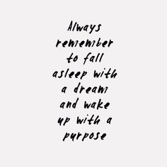 Always remember to fall asleep with dreams and wake up with purpose.