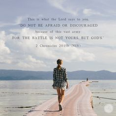 This is what the Lord says to you: 'Do not be afraid or discouraged because of this vast army. For the battle is not yours, but God's.' - 2 Chronicles 20:15b
