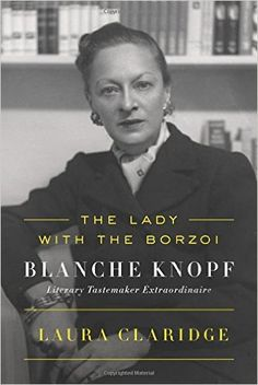 THE LADY WITH THE BORZOI: Blanche Knopf Literary Tastemaker Extraordinaire by Laura Claridge