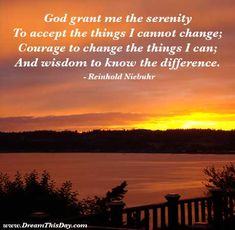 Serenity Prayer, though I am not an addict myself, my life has been greatly affected by addiction. This prayer or quote or whatever you want to call it, reminds me that I need to let go of the things I can not change. Letting go doesn't mean that I've stopped caring, but that I can't do it for someone else.