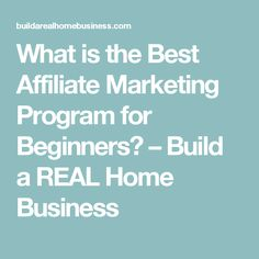 What is the Best Affiliate Marketing Program for Beginners? – Build a REAL Home Business