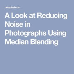 A Look at Reducing Noise in Photographs Using Median Blending