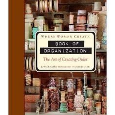Where Women Create: Book of Organization: The Art of Creating Order by Jo Packham & The Publishers of Somerset Studio