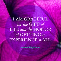I am grateful for the gift of life and the honor of getting to experience it all.