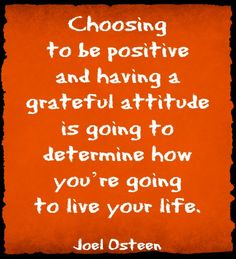 Choosing to be positive and having a grateful attitude is going to determine how you`re going to live your life. Joel Osteen