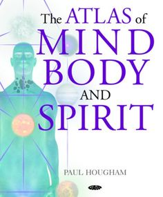 The Atlas of Mind, Body and Spirit by Paul Hougham