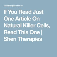If You Read Just One Article On Natural Killer Cells, Read This One   Shen Therapies