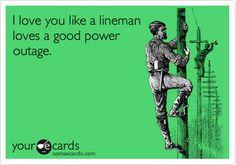 I love you like a lineman loves a good power outage.