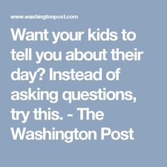Want your kids to tell you about their day? Instead of asking questions, try this. - The Washington Post