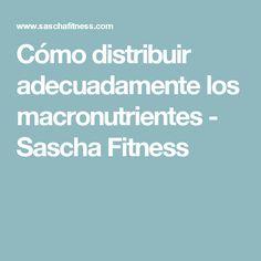 Cómo distribuir adecuadamente los macronutrientes - Sascha Fitness