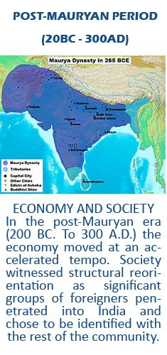 ECONOMY AND SOCIETY  In the post-Mauryan era (200 BC. To 300 A.D.) the economy moved at an accelerated tempo. Society witnessed structural reorientation as significant groups of foreigners penetrated into India and chose to be identified with the rest of the community.