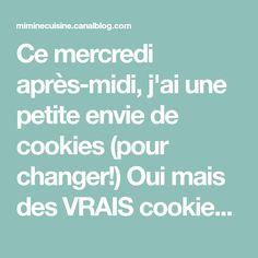 Ce mercredi après-midi, j'ai une petite envie de cookies (pour changer!) Oui mais des VRAIS cookies ! Vous allez me dire mais c'est quoi...