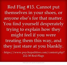 Red Flag #15. Cannot put themselves in your shoes, or anyone else's for that matter. You find yourself desperately trying to explain how they might feel if you were treating them this way, and they just stare at you blankly.