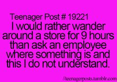 rather wander around a store for 9 hours rather than ask an employee
