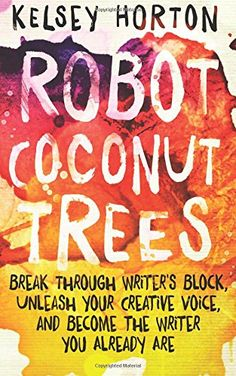 Robot Coconut Trees: Break Through Writer's Block, Unleash Your Creative Voice, and Become the Writer You Already Are by Kelsey Horton