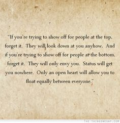 Status will get you nowhere only an open heart will allow you to float equally between everyone
