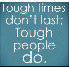 Tough Times don't last; Tough People Do.
