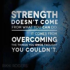Strength doesn't come from what you can do, it comes from overcoming the things you once thought you couldn't.