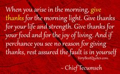 """""""When you arise in the morning, give thanks for the morning light, for your life and strength. Give thanks for your food, and the joy of living. If you see no reason for giving thanks, the fault lies with yourself."""""""
