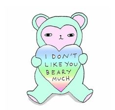 "Aww ""I don't like you beary much"" so cute xx"