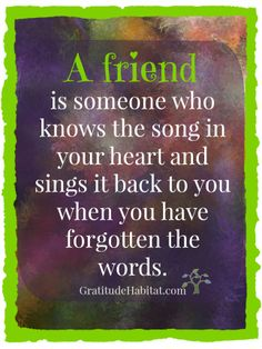 A friend knows the song in your heart. #friend-quote #best-friend #heartsong Visit us at: www.GratitudeHabitat.com