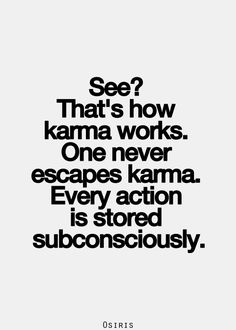 Karma and your Subconcious!!! You can Never Escape how Karma works with the Mind and over the Matters you Caused me over and over...