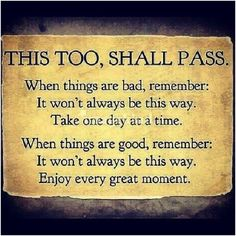 This Too, Shall Pass.  When Things Are Bad, Remember: It Won't Always Be This Way. Take One Day At A Time. When Things Are Good, Remember: It Won't Always Be This Way. Enjoy Every Great Moment